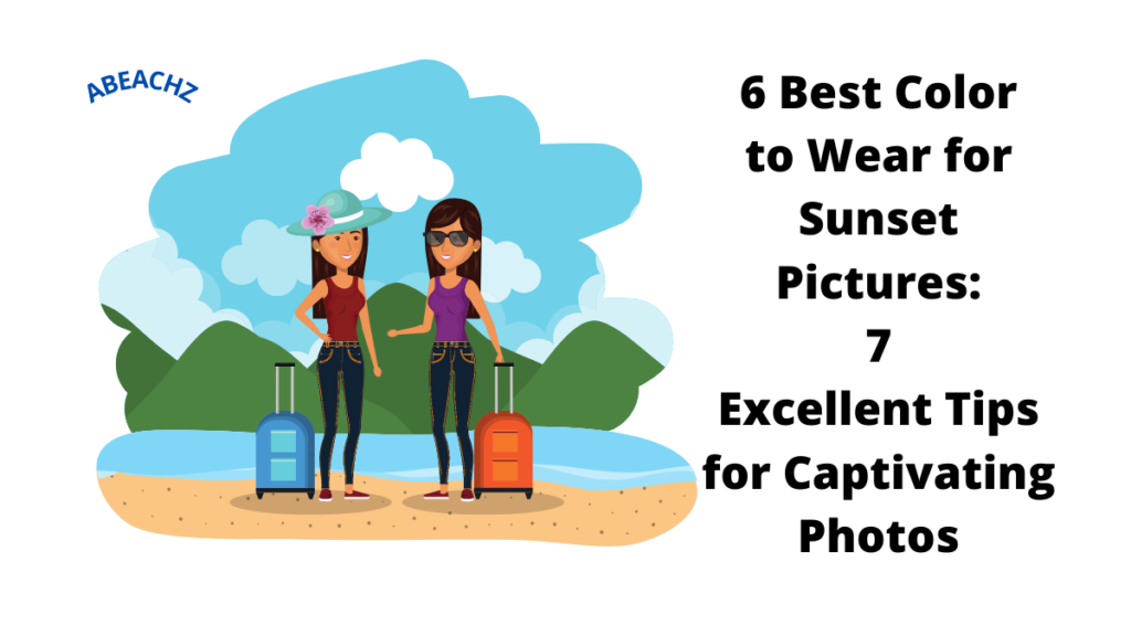 6 Best Color to Wear for Sunset Pictures 7 Excellent Tips for Captivating Photos