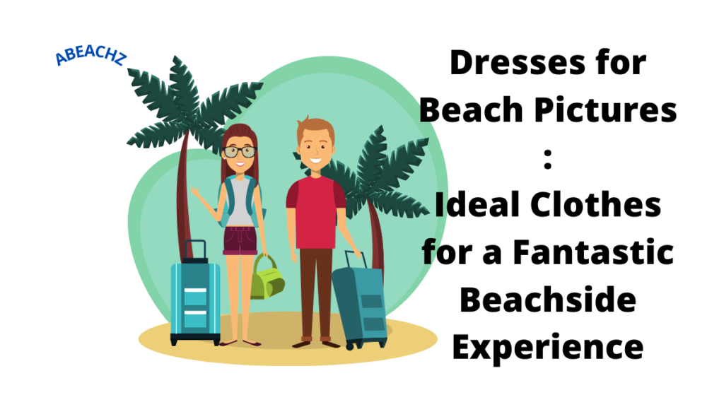 Dresses for Beach Pictures Ideal Clothes for a Fantastic Beachside Experience abeachz