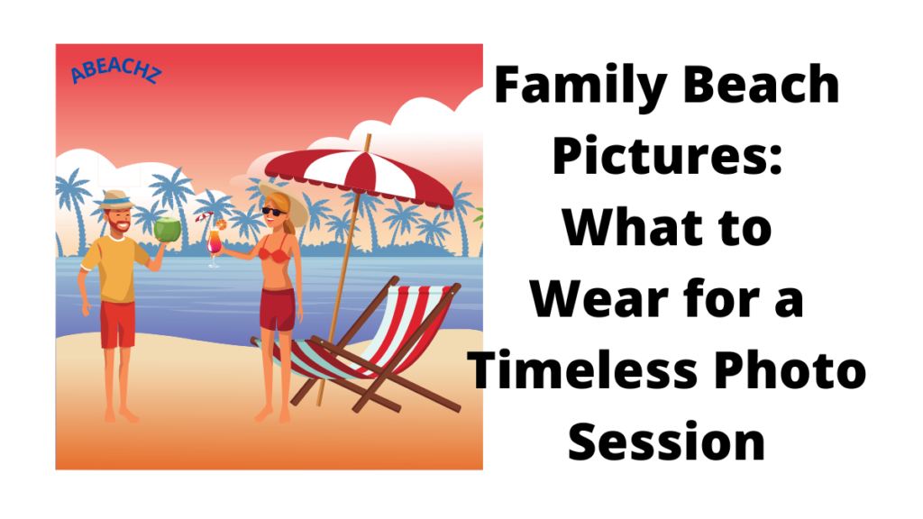 Family Beach Pictures What to Wear for a Timeless Photo Session abeachz