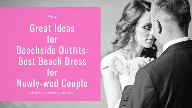 Great Ideas for Beachside Outfits Best Beach Dress for Newly-wed Couple