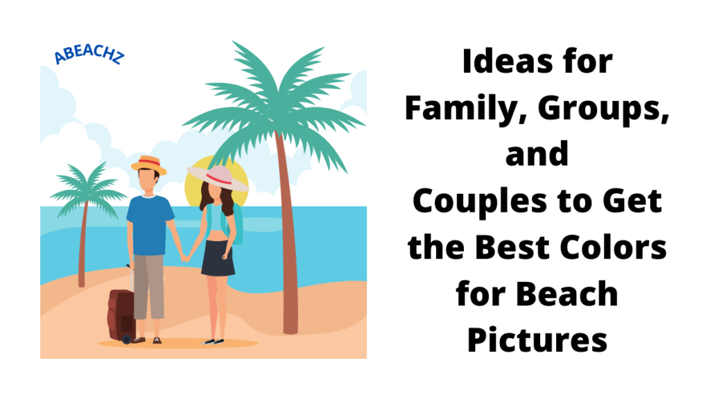 Ideas for Family Groups and Couples to Get the Best Colors for Beach Pictures abeachz