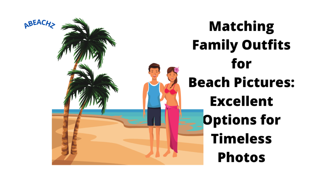 Matching Family Outfits for Beach Pictures Excellent Options for Timeless Photos abeachz